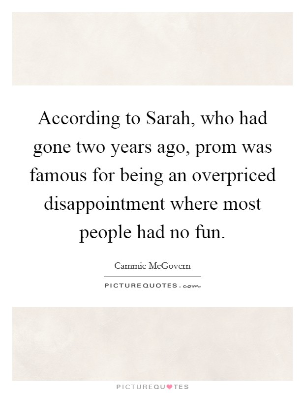 According to Sarah, who had gone two years ago, prom was famous for being an overpriced disappointment where most people had no fun Picture Quote #1