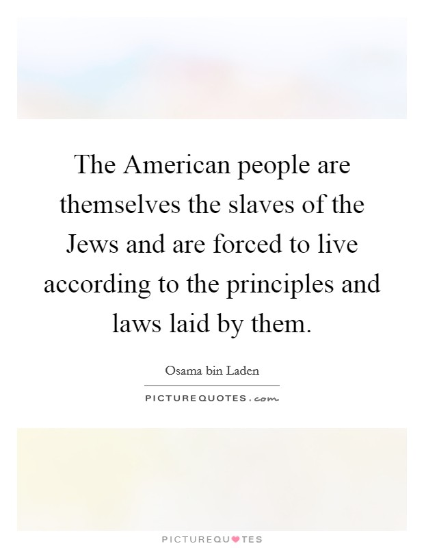 The American people are themselves the slaves of the Jews and are forced to live according to the principles and laws laid by them Picture Quote #1