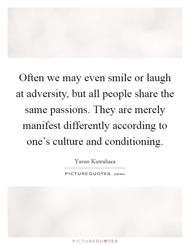 Often we may even smile or laugh at adversity, but all people share the same passions. They are merely manifest differently according to one's culture and conditioning Picture Quote #1
