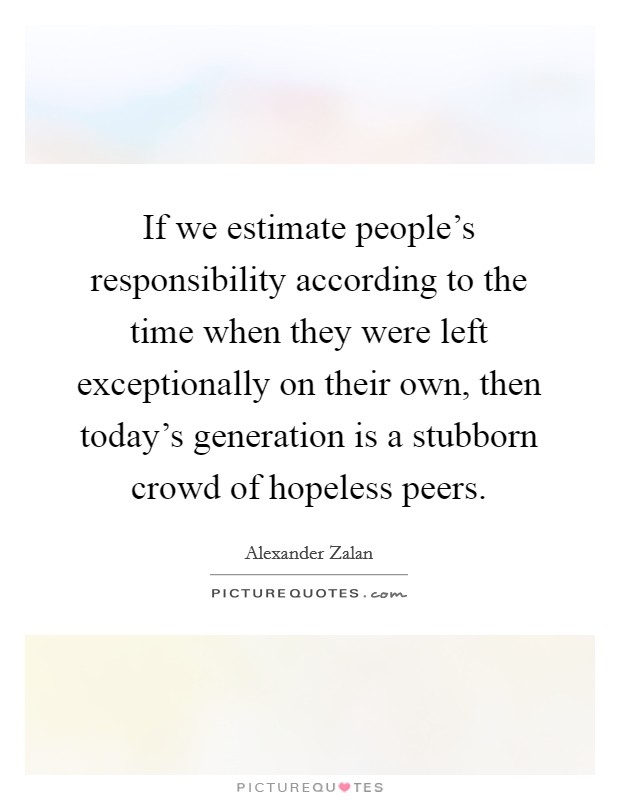 If we estimate people's responsibility according to the time when they were left exceptionally on their own, then today's generation is a stubborn crowd of hopeless peers Picture Quote #1