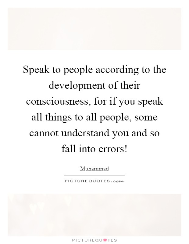 Speak to people according to the development of their consciousness, for if you speak all things to all people, some cannot understand you and so fall into errors! Picture Quote #1