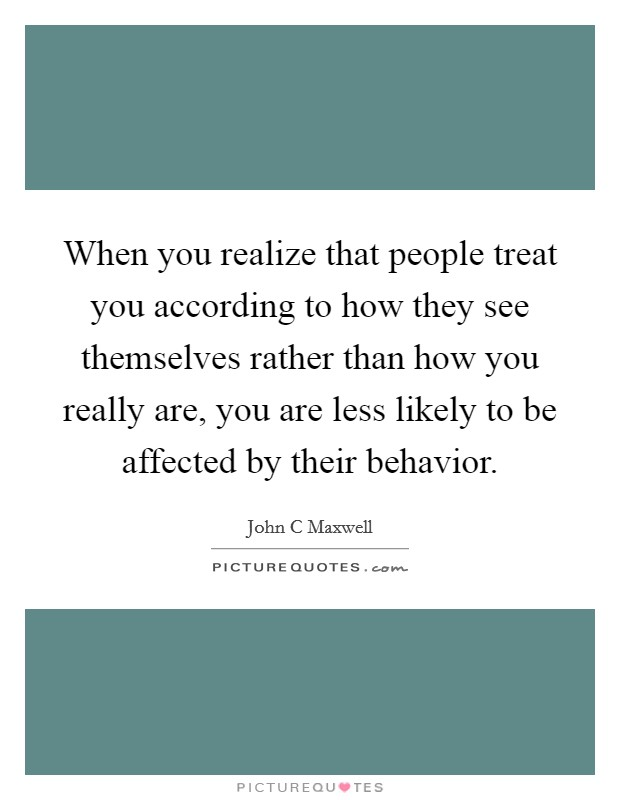 When you realize that people treat you according to how they see themselves rather than how you really are, you are less likely to be affected by their behavior Picture Quote #1