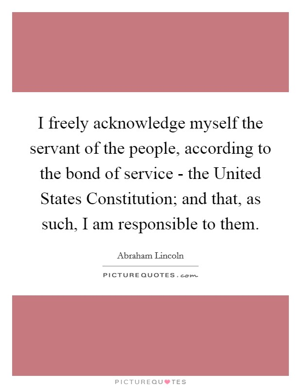I freely acknowledge myself the servant of the people, according to the bond of service - the United States Constitution; and that, as such, I am responsible to them Picture Quote #1