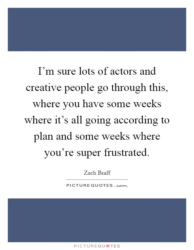 I'm sure lots of actors and creative people go through this, where you have some weeks where it's all going according to plan and some weeks where you're super frustrated Picture Quote #1
