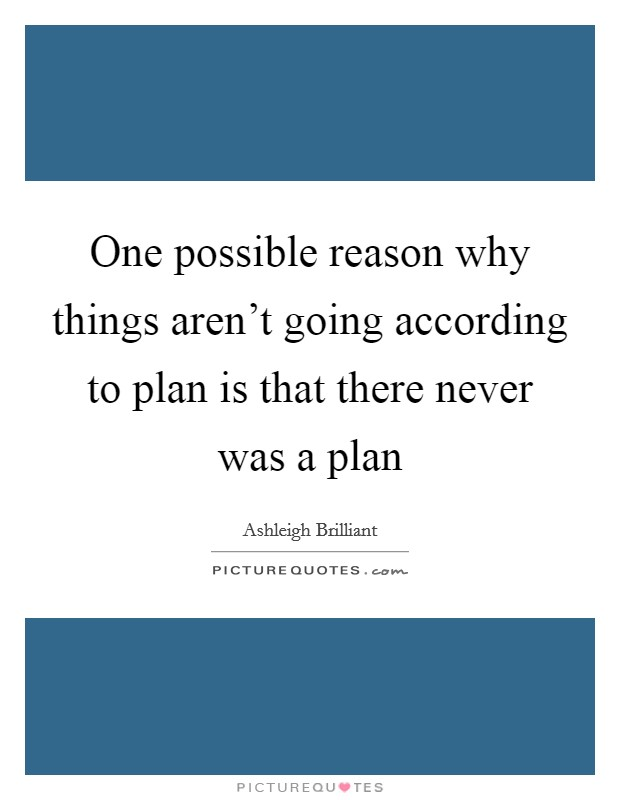 One possible reason why things aren't going according to plan is that there never was a plan Picture Quote #1