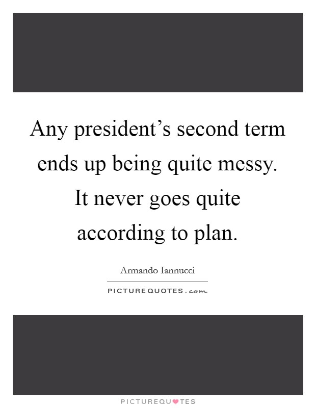 Any president's second term ends up being quite messy. It never goes quite according to plan Picture Quote #1