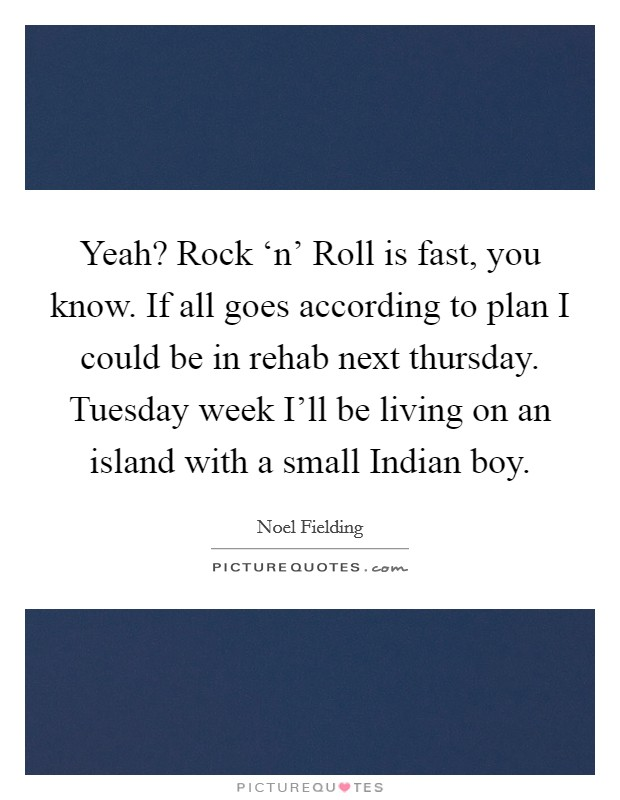 Yeah? Rock 'n' Roll is fast, you know. If all goes according to plan I could be in rehab next thursday. Tuesday week I'll be living on an island with a small Indian boy Picture Quote #1