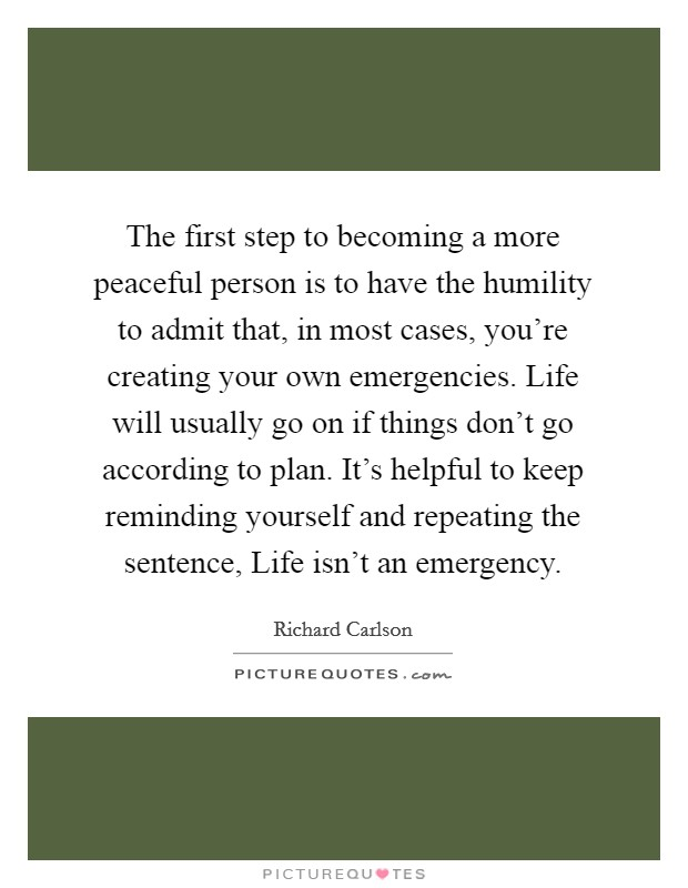The first step to becoming a more peaceful person is to have the humility to admit that, in most cases, you're creating your own emergencies. Life will usually go on if things don't go according to plan. It's helpful to keep reminding yourself and repeating the sentence, Life isn't an emergency Picture Quote #1