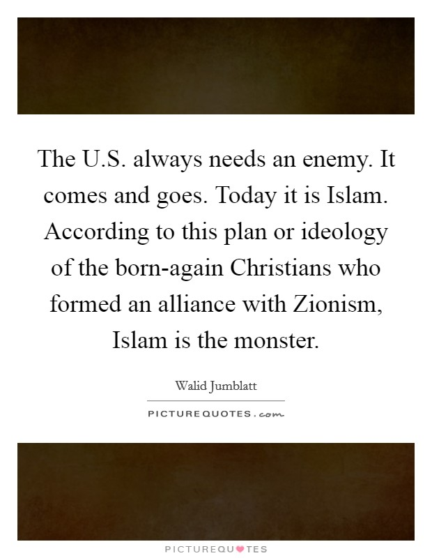 The U.S. always needs an enemy. It comes and goes. Today it is Islam. According to this plan or ideology of the born-again Christians who formed an alliance with Zionism, Islam is the monster Picture Quote #1