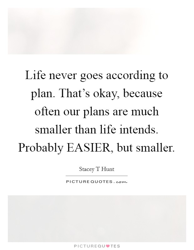 Life never goes according to plan. That's okay, because often our plans are much smaller than life intends. Probably EASIER, but smaller Picture Quote #1