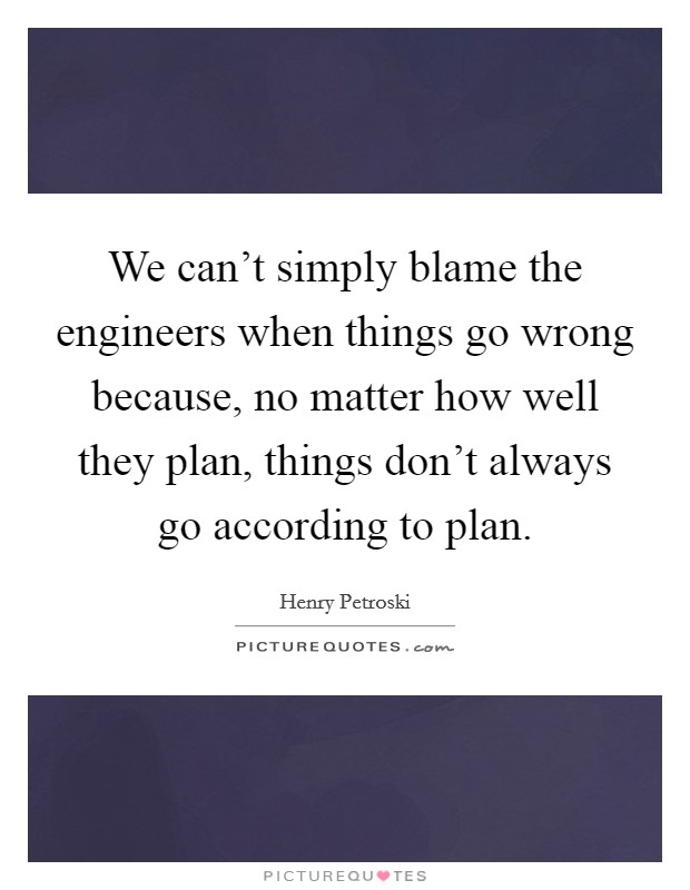 We can't simply blame the engineers when things go wrong because, no matter how well they plan, things don't always go according to plan Picture Quote #1