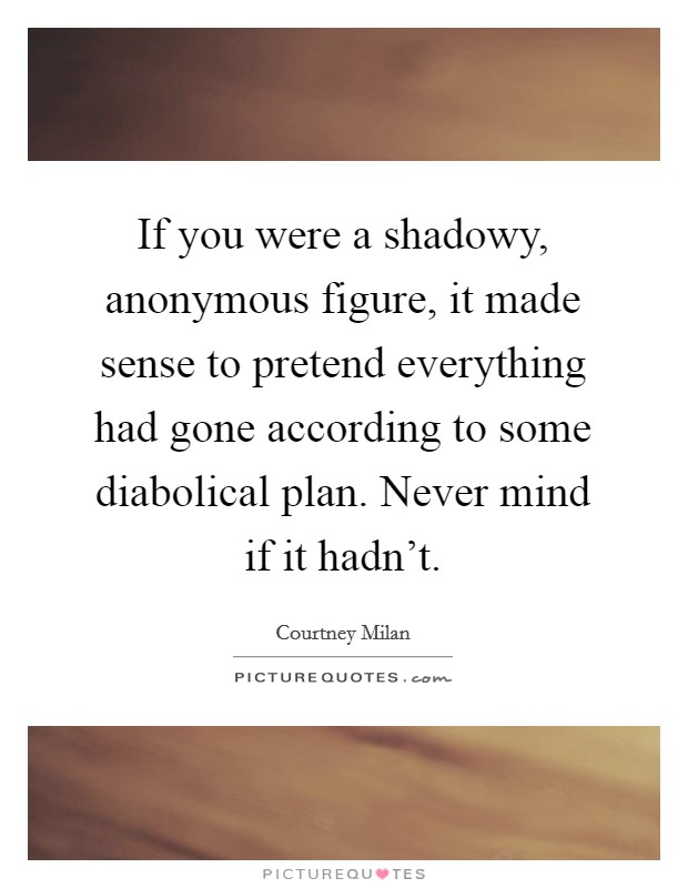 If you were a shadowy, anonymous figure, it made sense to pretend everything had gone according to some diabolical plan. Never mind if it hadn't Picture Quote #1