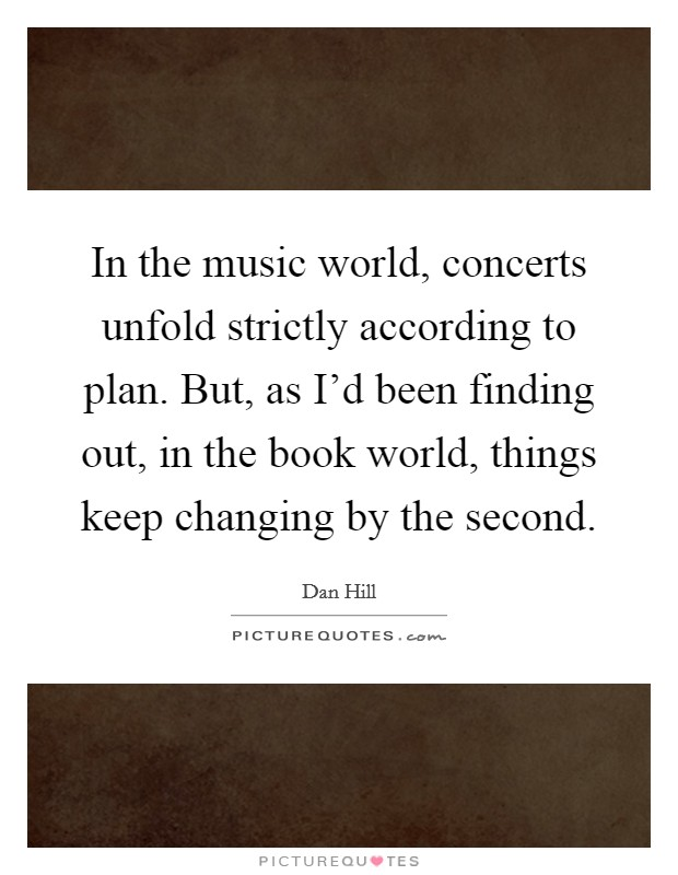 In the music world, concerts unfold strictly according to plan. But, as I'd been finding out, in the book world, things keep changing by the second Picture Quote #1