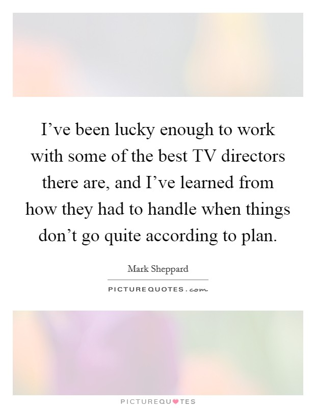I've been lucky enough to work with some of the best TV directors there are, and I've learned from how they had to handle when things don't go quite according to plan Picture Quote #1