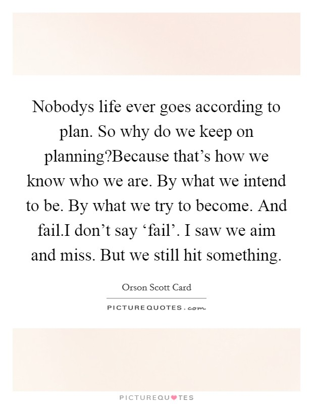 Nobodys life ever goes according to plan. So why do we keep on planning?Because that's how we know who we are. By what we intend to be. By what we try to become. And fail.I don't say 'fail'. I saw we aim and miss. But we still hit something Picture Quote #1