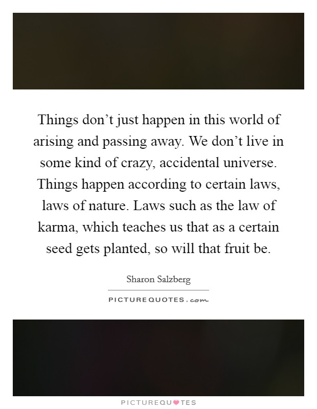 Things don't just happen in this world of arising and passing away. We don't live in some kind of crazy, accidental universe. Things happen according to certain laws, laws of nature. Laws such as the law of karma, which teaches us that as a certain seed gets planted, so will that fruit be Picture Quote #1