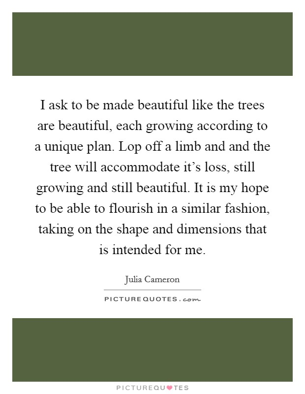 I ask to be made beautiful like the trees are beautiful, each growing according to a unique plan. Lop off a limb and and the tree will accommodate it's loss, still growing and still beautiful. It is my hope to be able to flourish in a similar fashion, taking on the shape and dimensions that is intended for me Picture Quote #1