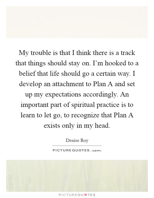 My trouble is that I think there is a track that things should stay on. I'm hooked to a belief that life should go a certain way. I develop an attachment to Plan A and set up my expectations accordingly. An important part of spiritual practice is to learn to let go, to recognize that Plan A exists only in my head Picture Quote #1