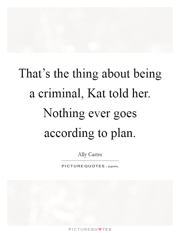 That's the thing about being a criminal, Kat told her. Nothing ever goes according to plan Picture Quote #1