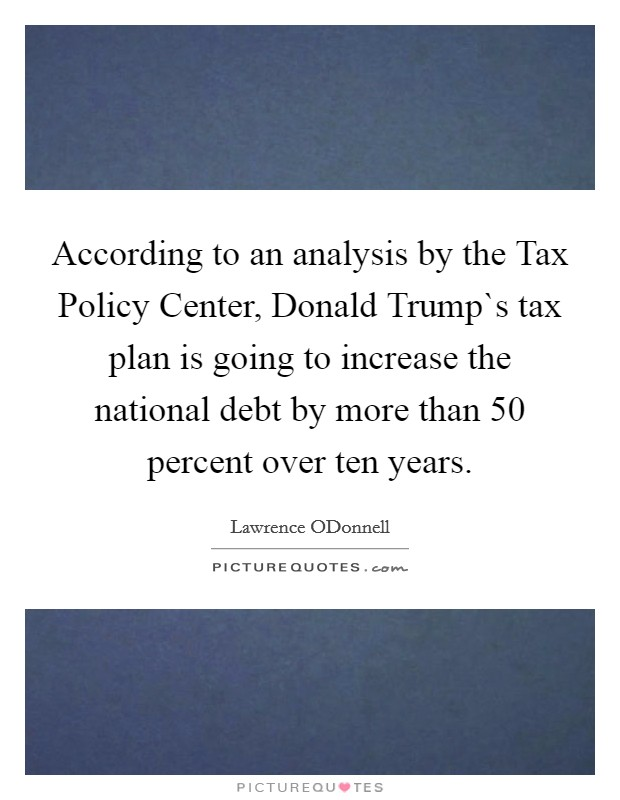According to an analysis by the Tax Policy Center, Donald Trump`s tax plan is going to increase the national debt by more than 50 percent over ten years Picture Quote #1