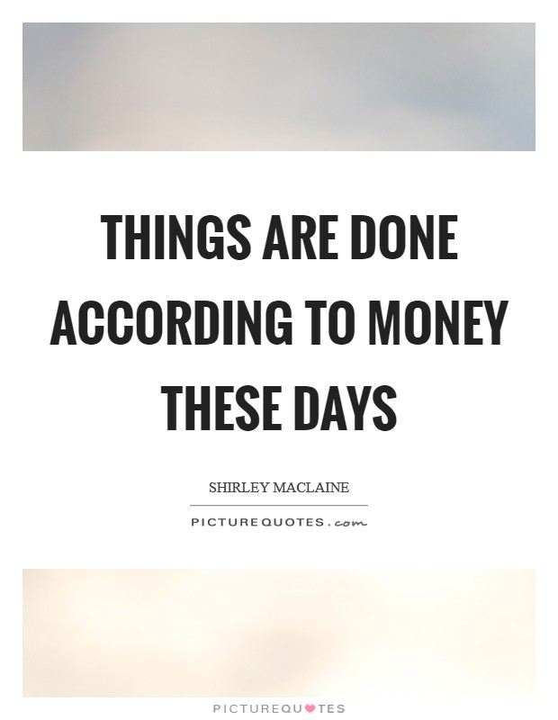Things are done according to money these days Picture Quote #1