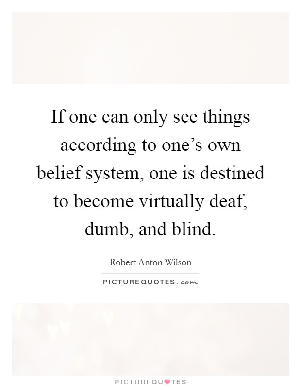 If one can only see things according to one's own belief system, one is destined to become virtually deaf, dumb, and blind Picture Quote #1