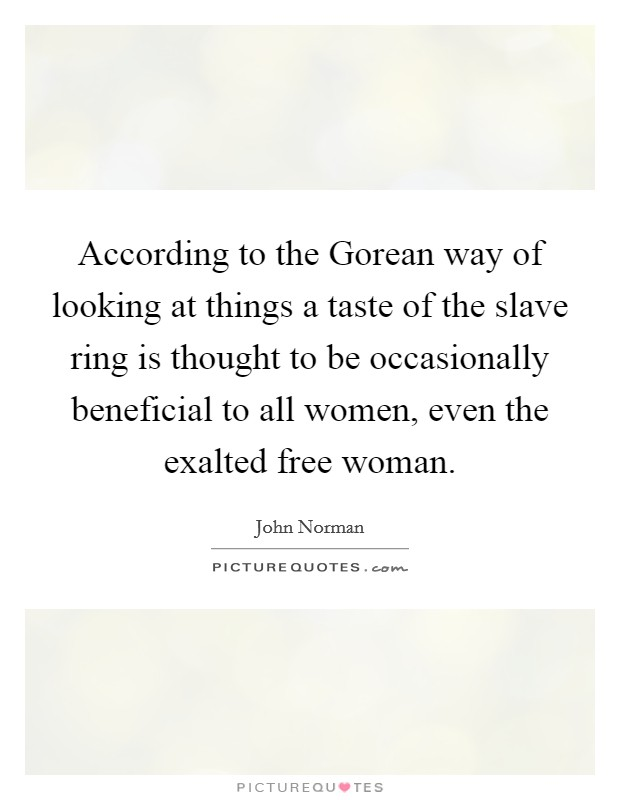 According to the Gorean way of looking at things a taste of the slave ring is thought to be occasionally beneficial to all women, even the exalted free woman Picture Quote #1