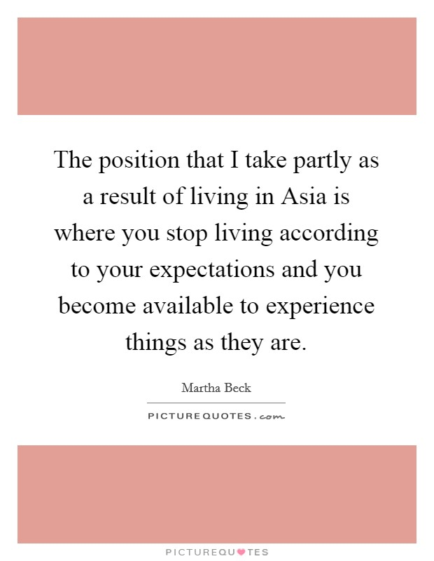 The position that I take partly as a result of living in Asia is where you stop living according to your expectations and you become available to experience things as they are Picture Quote #1