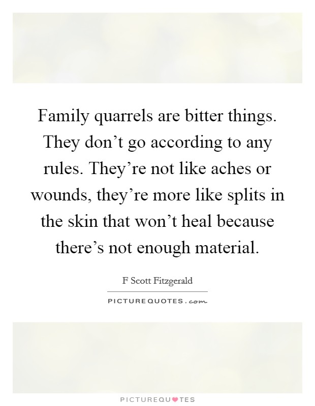 Family quarrels are bitter things. They don't go according to any rules. They're not like aches or wounds, they're more like splits in the skin that won't heal because there's not enough material Picture Quote #1