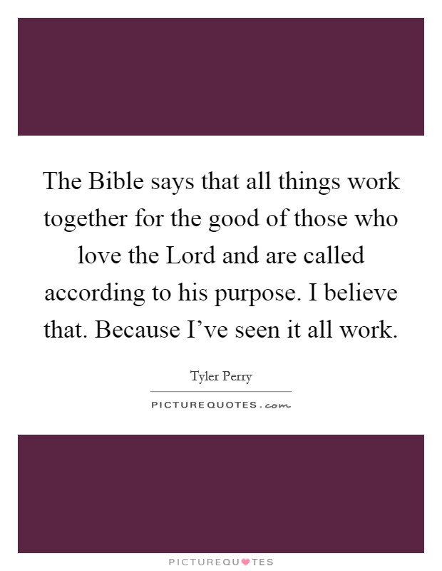 The Bible says that all things work together for the good of those who love the Lord and are called according to his purpose. I believe that. Because I've seen it all work Picture Quote #1