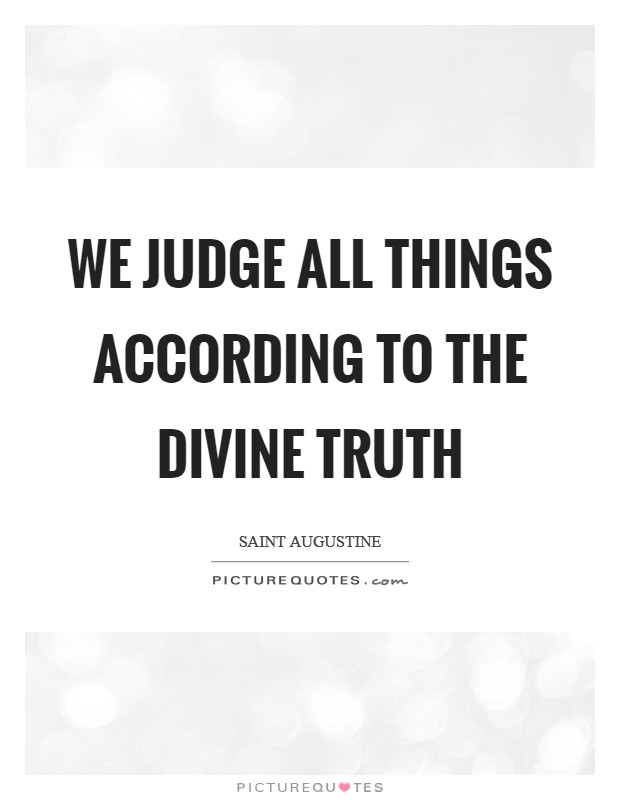 We judge all things according to the divine truth Picture Quote #1