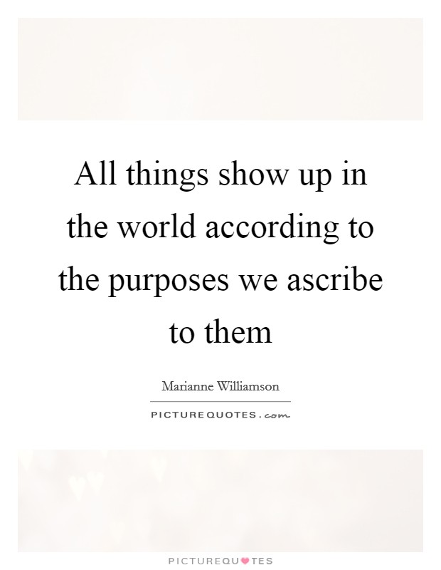 All things show up in the world according to the purposes we ascribe to them Picture Quote #1