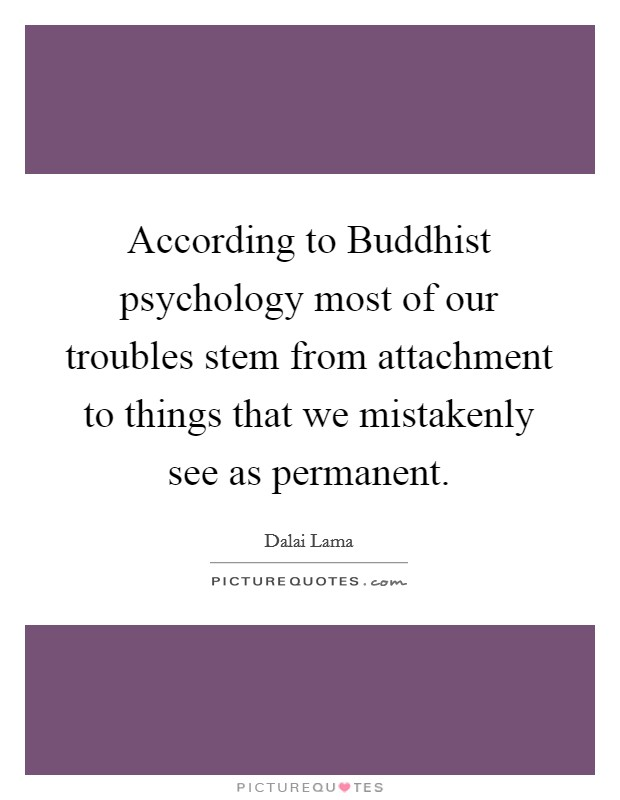 According to Buddhist psychology most of our troubles stem from attachment to things that we mistakenly see as permanent Picture Quote #1