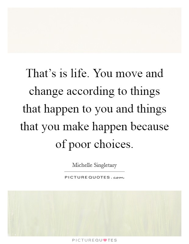 That's is life. You move and change according to things that happen to you and things that you make happen because of poor choices Picture Quote #1