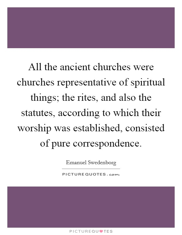 All the ancient churches were churches representative of spiritual things; the rites, and also the statutes, according to which their worship was established, consisted of pure correspondence Picture Quote #1