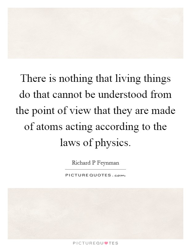 There is nothing that living things do that cannot be understood from the point of view that they are made of atoms acting according to the laws of physics Picture Quote #1