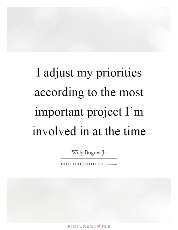 I adjust my priorities according to the most important project I'm involved in at the time Picture Quote #1