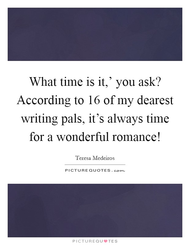 What time is it,' you ask? According to 16 of my dearest writing pals, it's always time for a wonderful romance! Picture Quote #1