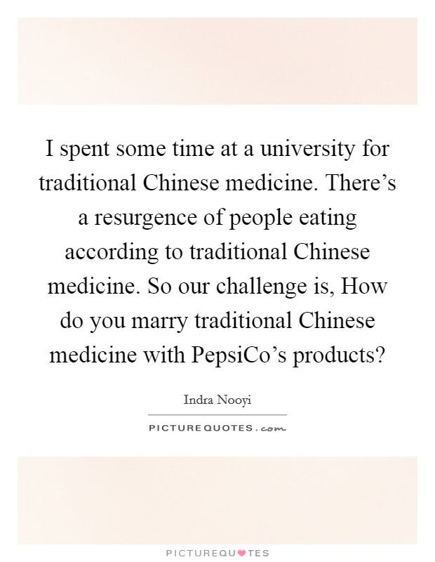 I spent some time at a university for traditional Chinese medicine. There's a resurgence of people eating according to traditional Chinese medicine. So our challenge is, How do you marry traditional Chinese medicine with PepsiCo's products? Picture Quote #1