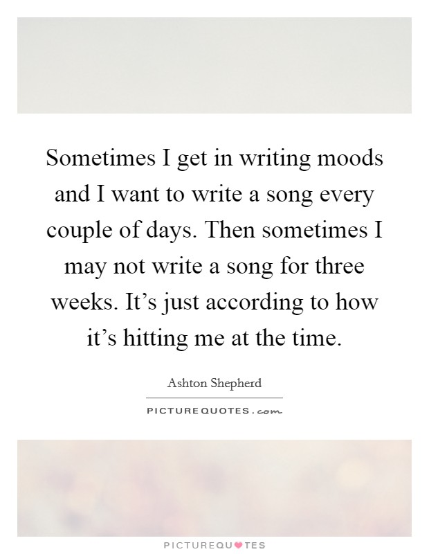 Sometimes I get in writing moods and I want to write a song every couple of days. Then sometimes I may not write a song for three weeks. It's just according to how it's hitting me at the time Picture Quote #1
