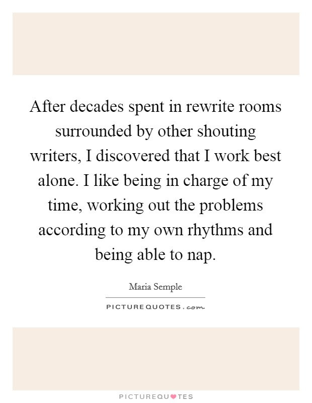 After decades spent in rewrite rooms surrounded by other shouting writers, I discovered that I work best alone. I like being in charge of my time, working out the problems according to my own rhythms and being able to nap Picture Quote #1