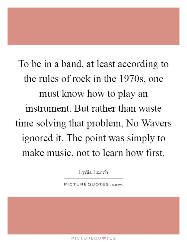 To be in a band, at least according to the rules of rock in the 1970s, one must know how to play an instrument. But rather than waste time solving that problem, No Wavers ignored it. The point was simply to make music, not to learn how first Picture Quote #1