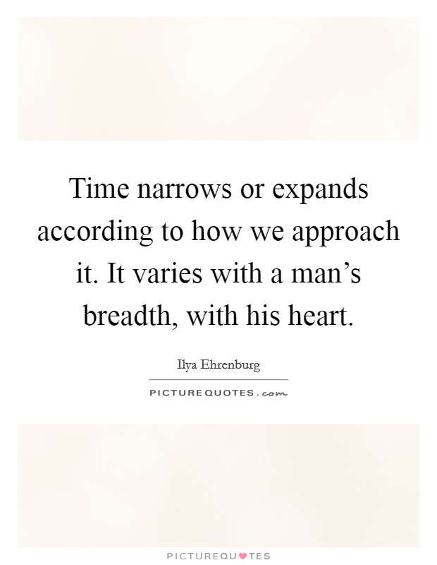 Time narrows or expands according to how we approach it. It varies with a man's breadth, with his heart Picture Quote #1