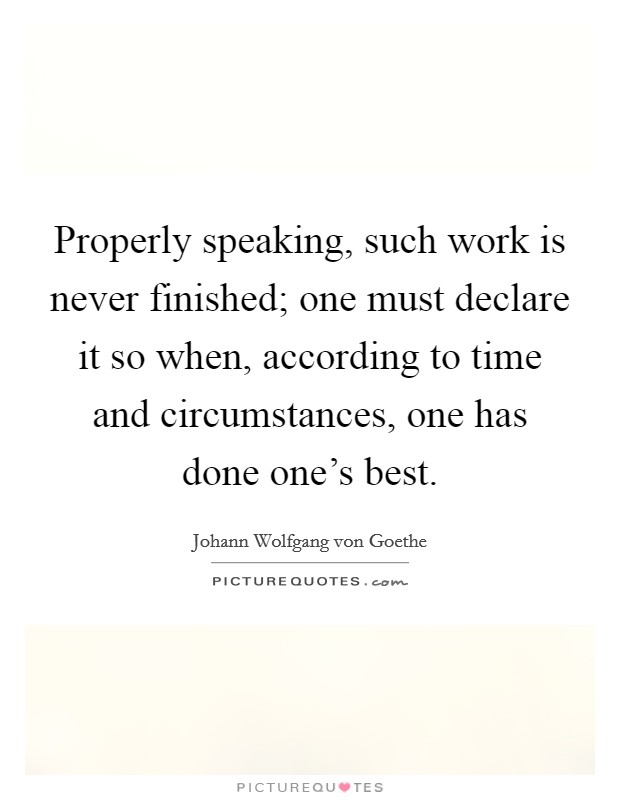 Properly speaking, such work is never finished; one must declare it so when, according to time and circumstances, one has done one's best Picture Quote #1