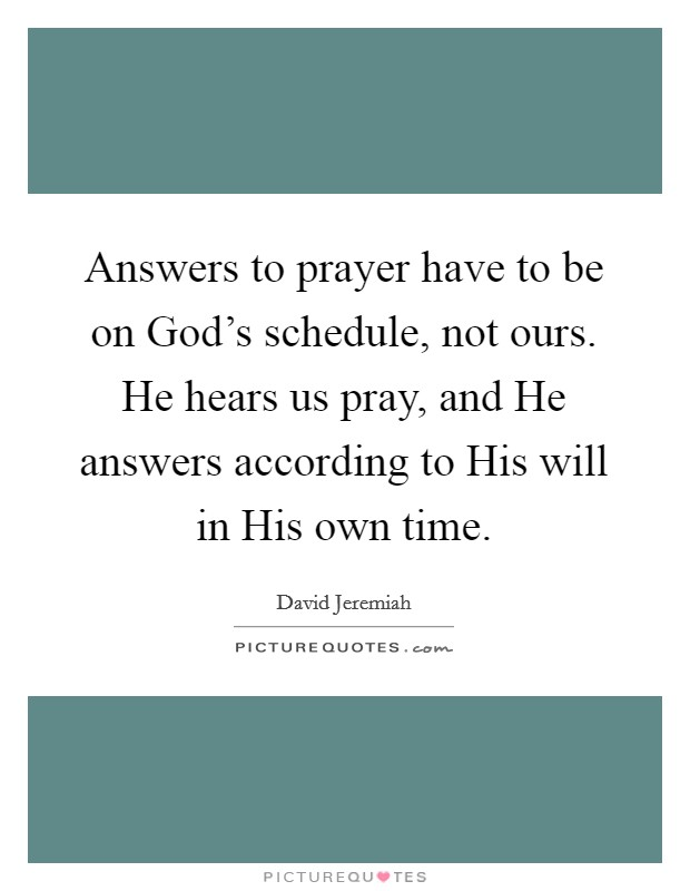 Answers to prayer have to be on God's schedule, not ours. He hears us pray, and He answers according to His will in His own time Picture Quote #1