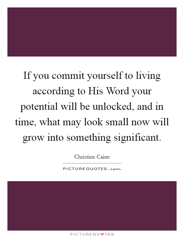 If you commit yourself to living according to His Word your potential will be unlocked, and in time, what may look small now will grow into something significant Picture Quote #1