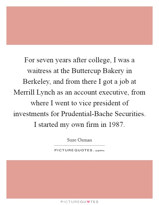 For seven years after college, I was a waitress at the Buttercup Bakery in Berkeley, and from there I got a job at Merrill Lynch as an account executive, from where I went to vice president of investments for Prudential-Bache Securities. I started my own firm in 1987 Picture Quote #1