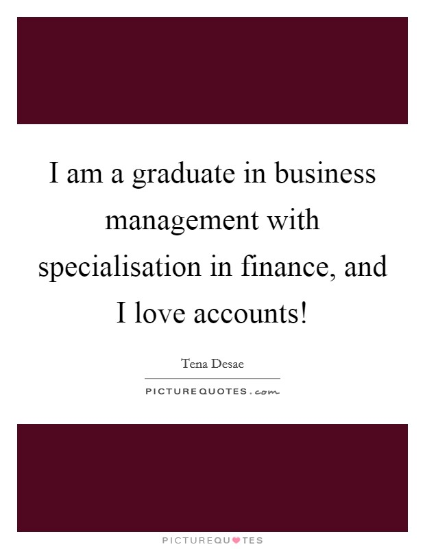 I am a graduate in business management with specialisation in finance, and I love accounts! Picture Quote #1