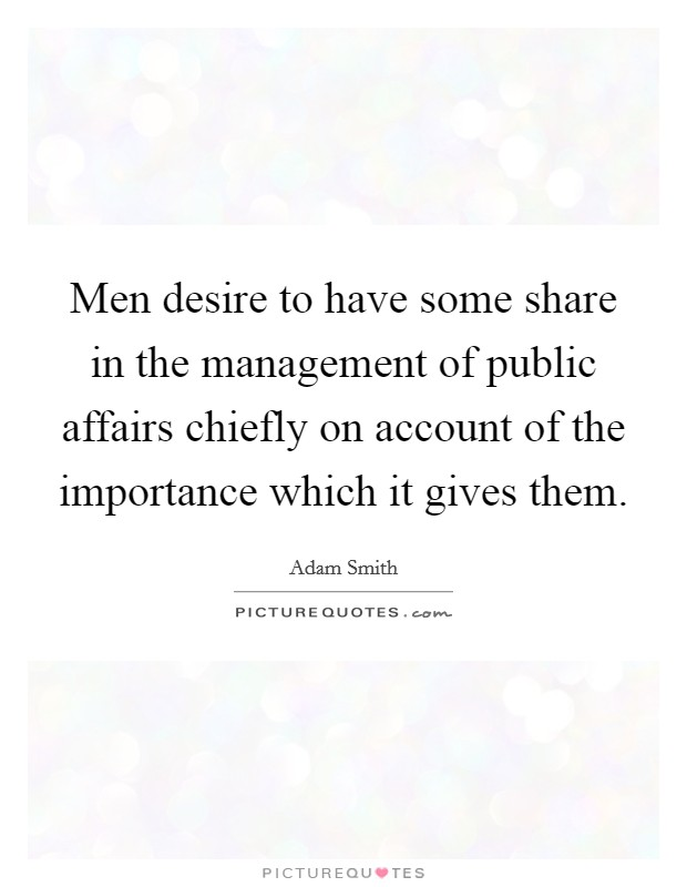 Men desire to have some share in the management of public affairs chiefly on account of the importance which it gives them Picture Quote #1