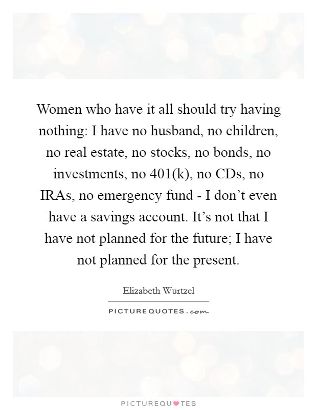 Women who have it all should try having nothing: I have no husband, no children, no real estate, no stocks, no bonds, no investments, no 401(k), no CDs, no IRAs, no emergency fund - I don't even have a savings account. It's not that I have not planned for the future; I have not planned for the present Picture Quote #1